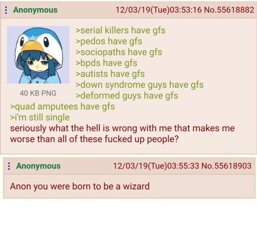 Autists: 12/03/19(Tue)03:53:16 No.55618882  Anonymous  >serial killers have gfs  >pedos have gfs  >sociopaths have gfs  >bpds have gfs  >autists have gfs  >down syndrome guys have gfs  >deformed guys have gfs  40 KB PNG  >quad amputees have gfs  >i'm still single  seriously what the hell is wrong with me that makes me  worse than all of these fucked up people?  12/03/19(Tue)03:55:33 No.55618903  Anonymous  Anon you were born to be a wizard Anon is gender bender