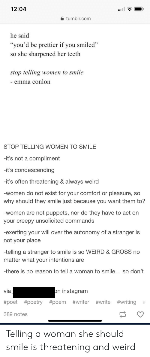 """Creepy, Instagram, and Tumblr: 12:04  tumblr.com  he said  """"you'd be prettier if you smiled""""  so she sharpened her teeth  stop telling women to smile  emma conlon  STOP TELLING WOMEN TO SMILE  -it's not a compliment  -it's condescending  -it's often threatening & always weird  -women do not exist for your comfort or pleasure,  why should they smile just because you want them to?  SO  -women are not puppets, nor do they have to act on  your creepy unsolicited commands  -exerting your will over the autonomy of a stranger is  not your place  -telling a stranger to smile is so WEIRD & GROSS no  matter what your intentions are  -there is no reason to tell a woman to smile... so don't  on instagram  via  #poet #poetry #poem #writer #write #writing  389 notes Telling a woman she should smile is threatening and weird"""