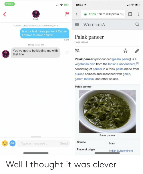 Gif, Love, and Wikipedia: 12:08  10:53 1  .itl  K  https://en.m.wikipedia.org  Palak  WIKIPEDIA  YOU MATCHED WITH PALAK ON 09/04/2018  Is your last name paneer? Cause  I'd love to have a taste  Palak paneer  Page issues  Sent  Today 12:03 am  XA  You've got to be kidding me with  that line  Palak paneer (pronounced [pa:lek peni:r) is a  vegetarian dish from the Indian Subcontinent,i  consisting of paneer in a thick paste made from  puréed spinach and seasoned with garlic,  garam masala, and other spices  Palak paneer  Palak paneer  Course  GIF  ype a message  end  Main  Place of origin  Indian Subcontinent Well I thought it was clever