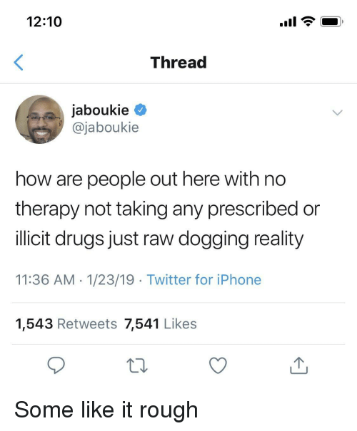 Drugs, Iphone, and Twitter: 12:10  Threa  jaboukie  @jaboukie  how are people out here with no  therapy not taking any prescribed or  illicit drugs just raw dogaing reality  11:36 AM 1/23/19 Twitter for iPhone  1,543 Retweets 7,541 Likes Some like it rough