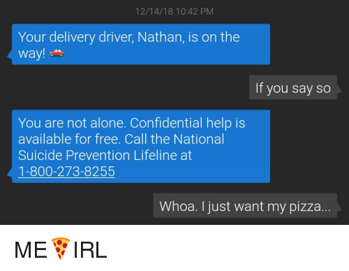 Being Alone, Pizza, and Free: 12/14/18 10:42 PM  Your delivery driver, Nathan, is on the  way!  If you say so  You are not alone. Confidential help is  available for free. Call the National  Suicide Prevention Lifeline at  1-800-273-8255  Whoa. I just want my pizza ME🍕IRL