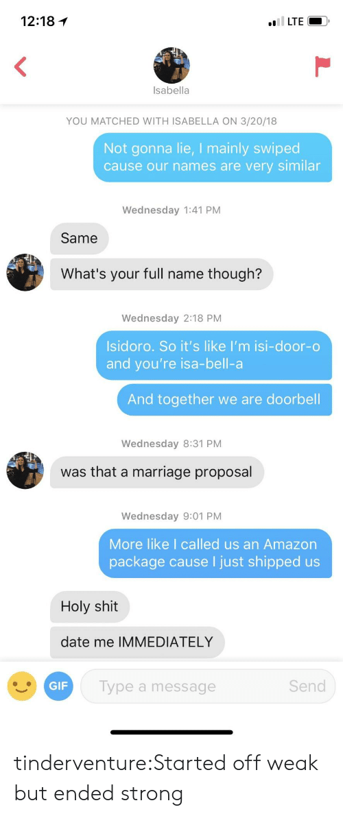 isabella: 12:18 1  Isabella  YOU MATCHED WITH ISABELLA ON 3/20/18  Not gonna lie, I mainly swiped  cause our names are very similar  Wednesday 1:41 PM  Same  What's your full name though?  Wednesday 2:18 PM  Isidoro. So it's like I'm isi-door-o  and you're isa-bell-a  And together we are doorbell  Wednesday 8:31 PM  was that a marriage proposal  Wednesday 9:01 PM  More like I called us an Amazon  package cause I just shipped us  Holy shit  date me IMMEDIATELY  GIF  Type a message  Send tinderventure:Started off weak but ended strong