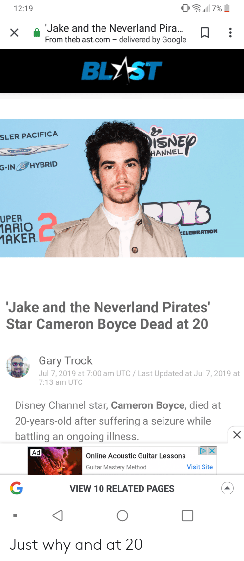 Disney, Google, and Reddit: 12:19  7%  Jake and the Neverland Pira...  From theblast.com - delivered by Google  BLYST  SLER PACIFICA  ISNEP  CHRYSLER  HANNEL  G-INeHYBRID  UPER  1ARIO  MAKER  CELEBRATION  Jake and the Neverland Pirates'  Star Cameron Boyce Dead at 20  Gary Trock  Jul 7, 2019 at 7:00 am UTC Last Updated at Jul 7, 2019 at  7:13 am UTC  Disney Channel star, Cameron Boyce, died at  20-years-old after suffering a seizure while  battling an ongoing illness.  X  Ad  DX  Online Acoustic Guitar Lessons  Guitar Mastery Method  Visit Site  G  VIEW 10 RELATED PAGES  X Just why and at 20