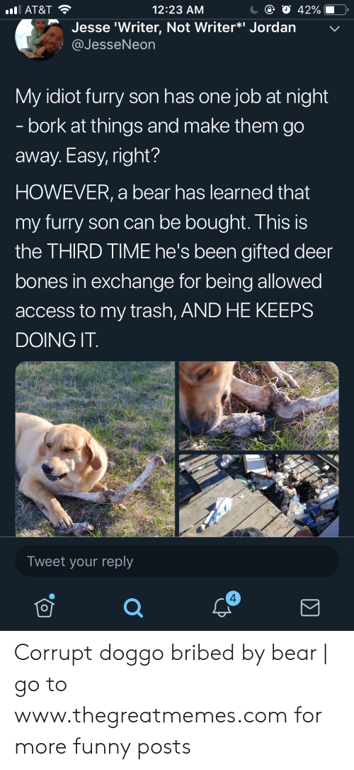 "Bones, Deer, and Funny: 12:23 AM  AT&T  Jesse 'Writer, Not Writer*"" Jordan  @JesseNeon  My idiot furry son has one job at night  - bork at things and make them go  away. Easy, right?  HOWEVER, a bear has learned that  my furry son can be bought. This is  the THIRD TIME he's been gifted deer  bones in exchange for being allowed  access to my trash, AND HE KEEPS  DOING IT  Tweet your reply  4 Corrupt doggo bribed by bear 
