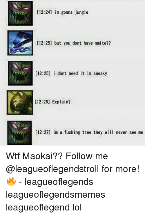 Smite: [12:24] im gonna jungle  [12:25] but you dont have smite??  [12:25] i dont need it im sneaky  [12:26] Explain?  [12:27] im a fucking tree they will never see me Wtf Maokai?? Follow me @leagueoflegendstroll for more! 🔥 - leagueoflegends leagueoflegendsmemes leagueoflegend lol