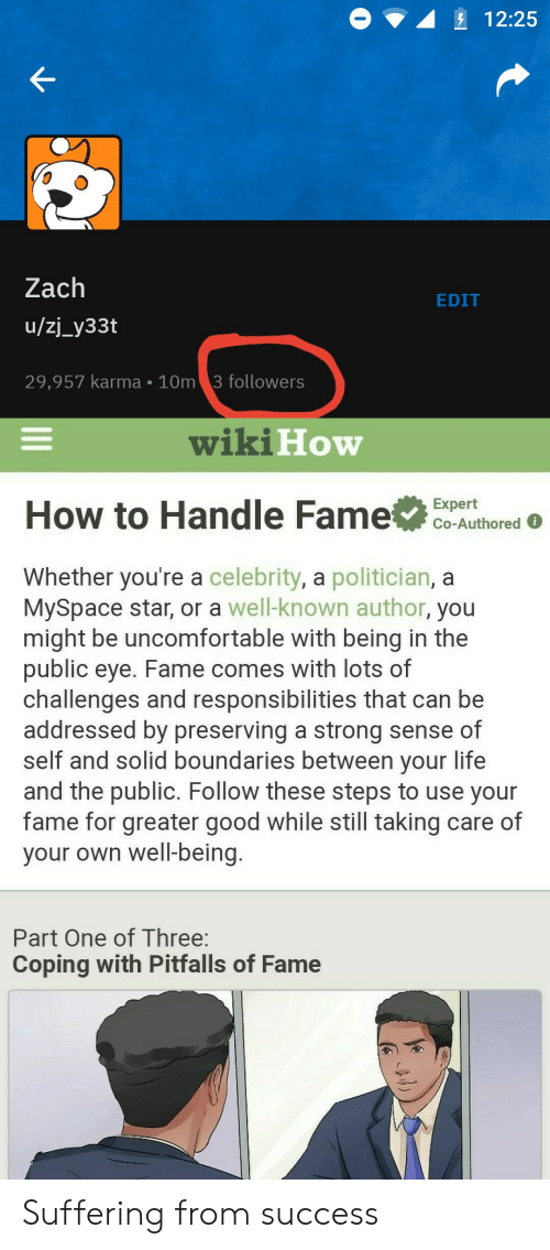 Handle Fame: 12:25  Zach  EDIT  /zj_y33t  10m 3 followe rs  29,957 karma  wiki How  How to Handle Fame  Expert  Co-Authored  Whether you're a celebrity, a politician, a  MySpace star, or a well-known author, you  might be uncomfortable with being in the  public eye. Fame comes with lots of  challenges and responsibilities that can be  addressed by preserving a strong sense of  self and solid boundaries between your life  and the public. Follow these steps to use your  fame for greater good while still taking care of  your own well-being.  Part One of Three:  Coping with Pitfalls of Fame Suffering from success