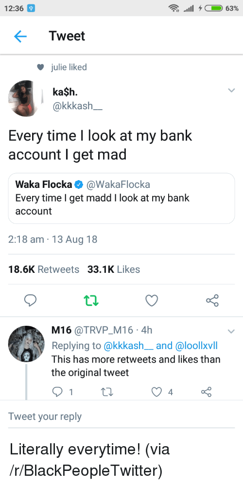 Blackpeopletwitter, Waka Flocka, and Bank: 12:36  Tweet  julie liked  ka$h.  akkkash  Every time I look at my bank  account I get mad  Waka Flocka @WakaFlocka  Every time I get madd I look at my bank  account  2:18 am 13 Aug 18  18.6K Retweets 33.1K Likes  t.2.  M16 @TRVP M16 4h  Replying to @kkkash__and @loollxvill  This has more retweets and likes than  the original tweet  Tweet your reply Literally everytime! (via /r/BlackPeopleTwitter)