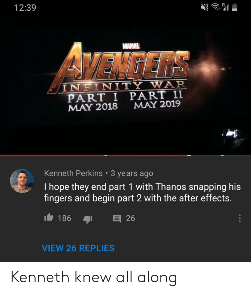 Part 2: 12:39  MARVEL  VEMGERS  INFINITY WAR  PART I PART II  MAY 2018  MAY 2019  Kenneth Perkins 3 years ago  I hope they end part 1 with Thanos snapping his  fingers and begin part 2 with the after effects.  I186  26  VIEW 26 REPLIES Kenneth knew all along