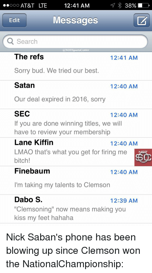 "The Ref: 12:41 AM  ..ooo AT&T LTE  Messages  Edit  Q Search  @NOT Sports Center  The refs  12:41 AM  Sorry bud. We tried our best.  Satan  12:40 AM  Our deal expired in 2016, sorry  SEC  12:40 AM  If you are done winning titles, we will  have to review your membership  Lane Kiffin  12:40 AM  LMAO that's what you get for firing me  bitch!  Finebaum  12:40 AM  I'm taking my talents to Clemson  Dabo S  12:39 AM  ""Clemsoning"" now means making you  kiss my feet hahaha Nick Saban's phone has been blowing up since Clemson won the NationalChampionship:"