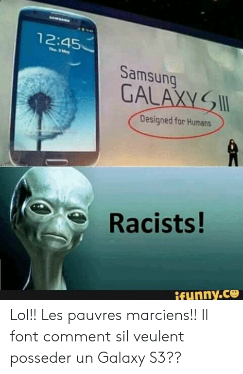 Racists: 12:45  Th 3ay  Samsung  GALAXY  Designed for Humans  Racists!  ifunny.ce Lol!! Les pauvres marciens!! Il font comment sil veulent posseder un Galaxy S3??