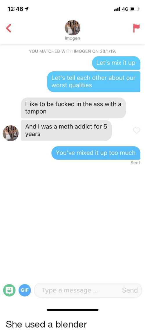 Ass, Gif, and Too Much: 12:46  Imogen  YOU MATCHED WITH IMOGEN ON 28/1/19  Let's mix it up  Let's tell each other about our  worst qualities  I like to be fucked in the ass with a  tampon  And I was a meth addict for 5  years  You've mixed it up too much  Sent  GIF  Type a message  Send She used a blender