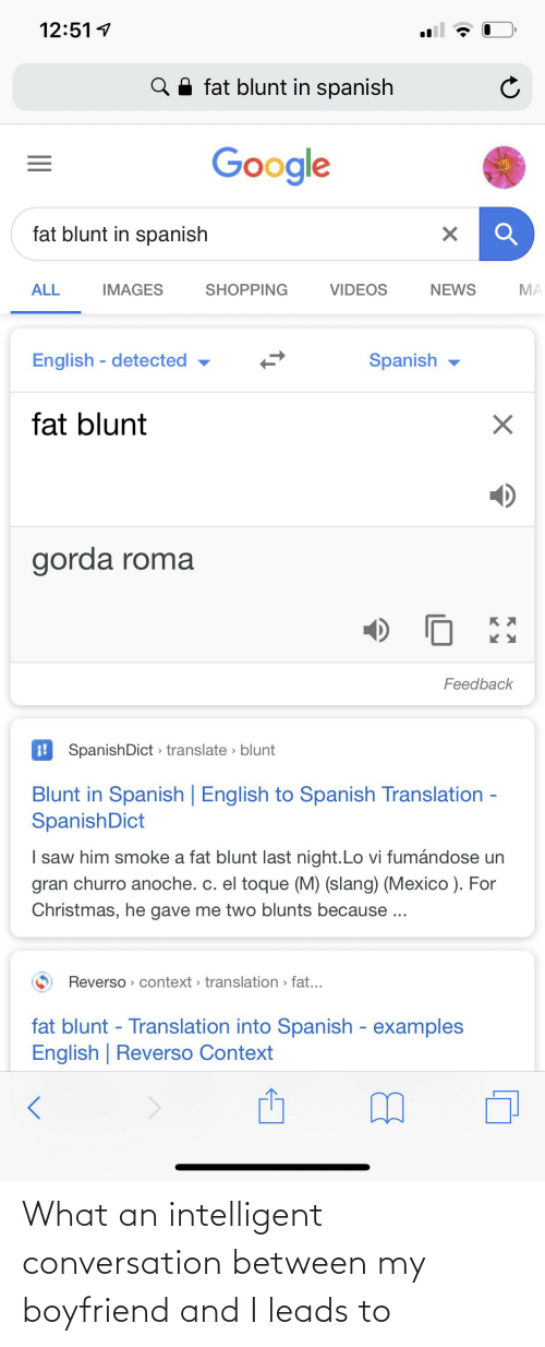 English To Spanish: 12:51 1  Q A fat blunt in spanish  Google  fat blunt in spanish  SHOPPING  ALL  IMAGES  VIDEOS  NEWS  MA  English - detected ▼  Spanish -  fat blunt  gorda roma  Feedback  i! SpanishDict > translate > blunt  Blunt in Spanish | English to Spanish Translation -  SpanishDict  I saw him smoke a fat blunt last night.Lo vi fumándose un  gran churro anoche. c. el toque (M) (slang) (Mexico ). For  Christmas, he gave me two blunts because ...  Reverso > context > translation > fat...  fat blunt - Translation into Spanish - examples  English | Reverso Context What an intelligent conversation between my boyfriend and I leads to