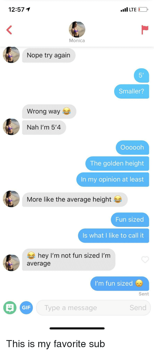 Gif, Nope, and Fun: 12:57 1  LTE  Nope try again  5'  Smaller?  Wrong way  Nah I'm 5'4  Oooooh  The golden height  In my opinion at least  More like the average height  Fun sized  Is what I like to call it  hey I'm not fun sized I'm  average  I'm fun sized  Sent  GIF  ype a message  Send This is my favorite sub