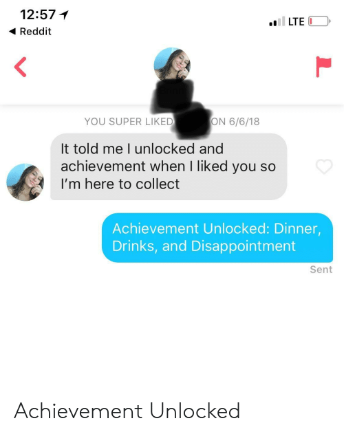 achievement unlocked: 12:57  4 Reddit  LTE  YOU SUPER LIKED  ON 6/6/18  It told me I unlocked and  achievement when I liked you so  I'm here to collect  Achievement Unlocked: Dinner,  Drinks, and Disappointment  Sent Achievement Unlocked