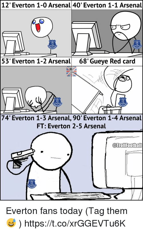 red card: 12' Everton 1-0 Arsenal 40' Everton 1-1 Arsenal  53' Everton 1-2 Arsenal  68'Gueye Red card  Everton  Everton  74' Everton 1-3 Arsenal, 90' Everton 1-4 Arsenal  FT: Everton 2-5 Arsenal  @trollfootba  @TrolFoothall Everton fans today (Tag them 😅 ) https://t.co/xrGGEVTu6K