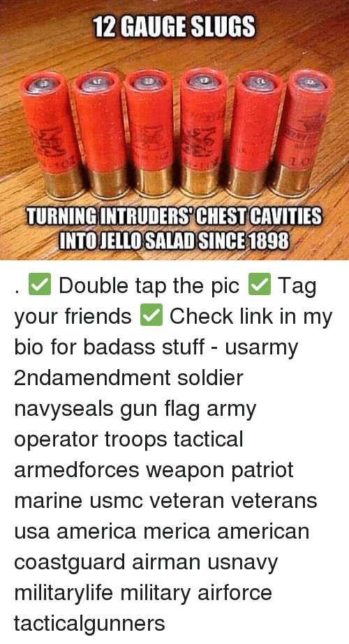 Slugs: 12 GAUGE SLUGS  TURNING INTRUDERSCHEST CAVITIES  INTO JELLOSALAD SINCE1898 . ✅ Double tap the pic ✅ Tag your friends ✅ Check link in my bio for badass stuff - usarmy 2ndamendment soldier navyseals gun flag army operator troops tactical armedforces weapon patriot marine usmc veteran veterans usa america merica american coastguard airman usnavy militarylife military airforce tacticalgunners