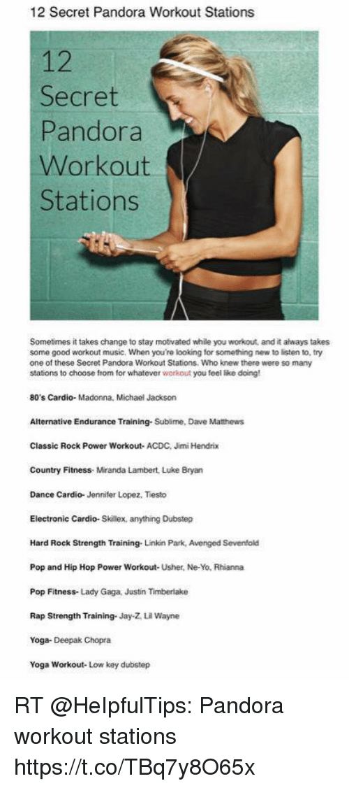80s, Dubstep, and Jay: 12 Secret Pandora Workout Stations  12  Secret  Pandora  Workout  Stations  Sometimes it takes change to stay motivated while you workout, and it always takes  some good workout music. When you're looking for something new to listen to, try  one of these Secret Pandora Workout Stations. Who knew there were so many  stations to choose from for whatever workout you feol like doing  80's Cardio- Madonna, Michael Jackson  Alternative Endurance Training. Sublime, Dave Mathews  Classic Rock Power Workout- ACDC, Jimi Hendrix  Country Fitness. Miranda Lambert, Luke Bryan  Dance Cardio- Jennifer Lopez, Tiesto  Electronic Cardio-Skillex, anything Dubstep  Hard Rock Strength Training- Linkin Park, Avenged Sevenfold  Pop and Hip Hop Power Workout- Usher, Ne-Yo, Rhianna  Pop Fitness- Lady Gaga, Justin Timberlake  Rap Strength Training. Jay-Z 내 Wayne  Yoga- Deepak Chopra  Yoga Workout- Low key dubstep RT @HeIpfulTips: Pandora workout stations https://t.co/TBq7y8O65x
