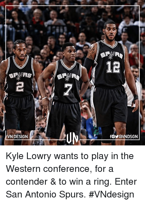 Kyle Lowry, Memes, and San Antonio Spurs: 12  sRPRS  UN  VN DESIGN  foraVN DSGN Kyle Lowry wants to play in the Western conference, for a contender & to win a ring.  Enter San Antonio Spurs.  #VNdesign