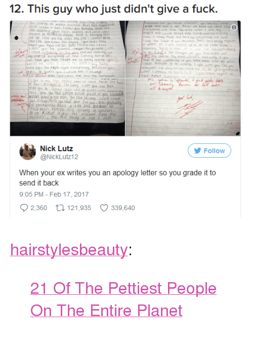 """Tumblr, Blog, and Fuck: 12. This guy who just didn't give a fuck.  1 oly buly did buk up.cutgi  ed  asdaithing  ond no  cing  ヴ  diIdr  nau do nd os.xcLDocn  Nick Lutz  Follow  @Nicklit:12  When your ex writes you an apology letter so you grade it to  send it back  9:05 PM- Feb 17, 2017  2,360 tl 121,935 339,640 <p><a href=""""http://hairstylesbeauty.com/post/165063057827/21-of-the-pettiest-people-on-the-entire-planet"""" class=""""tumblr_blog"""">hairstylesbeauty</a>:</p><blockquote><p> <a href=""""https://goo.gl/PQZ6Hy"""">21 Of The Pettiest People On The Entire Planet</a>  <br/></p></blockquote>"""