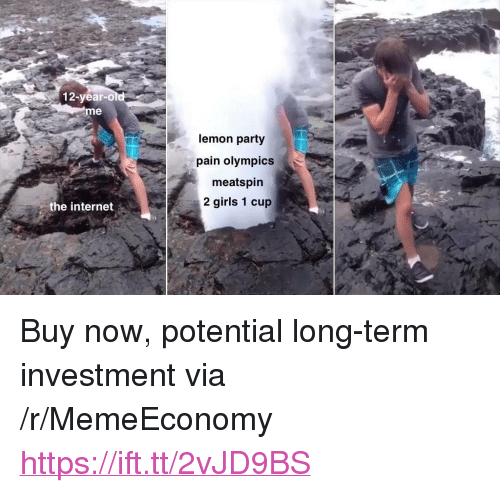 """Girls, Internet, and Party: 12-year-o  me  lemon party  pain olympics  meatspirn  2 girls 1 cup  the internet <p>Buy now, potential long-term investment via /r/MemeEconomy <a href=""""https://ift.tt/2vJD9BS"""">https://ift.tt/2vJD9BS</a></p>"""