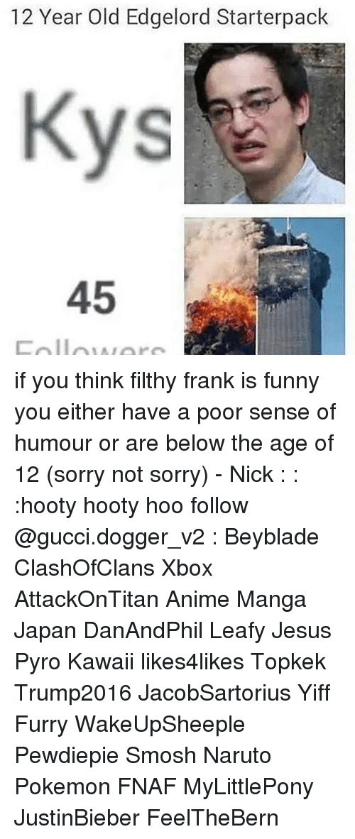 pyros: 12 Year Old Edgelord Starterpack  45 if you think filthy frank is funny you either have a poor sense of humour or are below the age of 12 (sorry not sorry) - Nick : : :hooty hooty hoo follow @gucci.dogger_v2 : Beyblade ClashOfClans Xbox AttackOnTitan Anime Manga Japan DanAndPhil Leafy Jesus Pyro Kawaii likes4likes Topkek Trump2016 JacobSartorius Yiff Furry WakeUpSheeple Pewdiepie Smosh Naruto Pokemon FNAF MyLittlePony JustinBieber FeelTheBern
