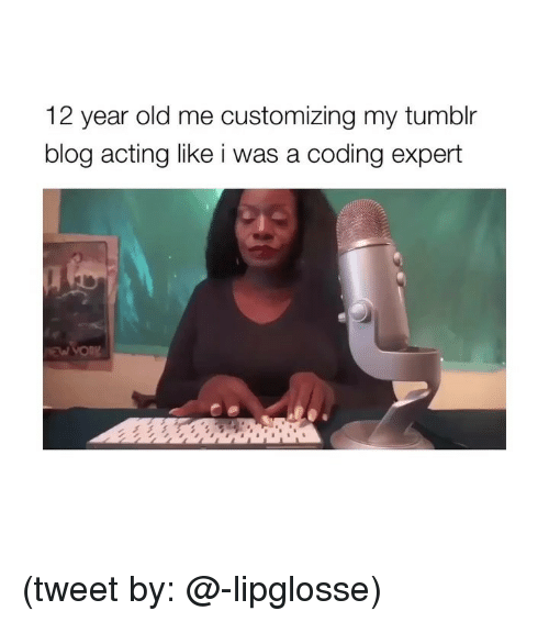 Tumblr, Blog, and Girl Memes: 12 year old me customizing my tumblr  blog acting like i was a coding expert (tweet by: @-lipglosse)