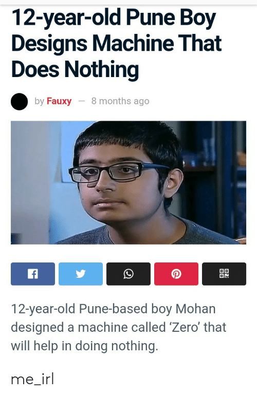 Zero, Help, and Old: 12-year-old Pune Boy  Designs Machine That  Does Nothing  8 months ago  by Fauxy  OD  f  12-year-old Pune-based boy Mohan  designed a machine called 'Zero' that  will help in doing nothing. me_irl