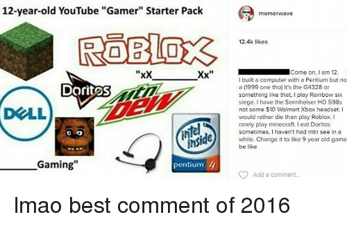 """sennheiser: 12-year-old YouTube """"Gamer"""" Starter Pack  """"xx  Xx  Dorit2S  ins  Gaming""""  4  pentium  memerwave  12.4k likes  Come on  am 12.  I built a computer with a Pentium but no  a (1999 one tho) it's the G4328 or  something like that, I play Rainbow six  siege. I have the Sennheiser HD 598s  not some $10 Walmart Xbox headset. I  would rather die than play Roblox.  rarely play minecraft. eat Doritos  sometimes. I haven't had mtn see in a  while. Change it to like 9 year old game  be like  Add a comment... lmao best comment of 2016"""