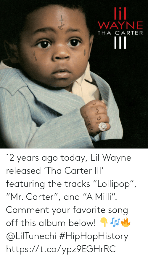 "ago: 12 years ago today, Lil Wayne released 'Tha Carter III' featuring the tracks ""Lollipop"", ""Mr. Carter"", and ""A Milli"". Comment your favorite song off this album below! 👇🎶🔥 @LilTunechi #HipHopHistory https://t.co/ypz9EGHrRC"