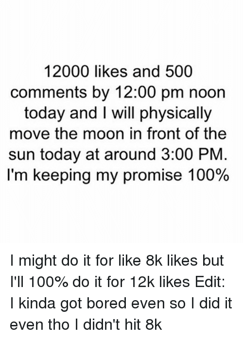 Fronting: 12000 likes and 500  comments by 12:00 pm noon  today and I will physically  move the moon in front of the  sun today at around 3:00 PNM  I'm keeping my promise 100% I might do it for like 8k likes but I'll 100% do it for 12k likes Edit: I kinda got bored even so I did it even tho I didn't hit 8k