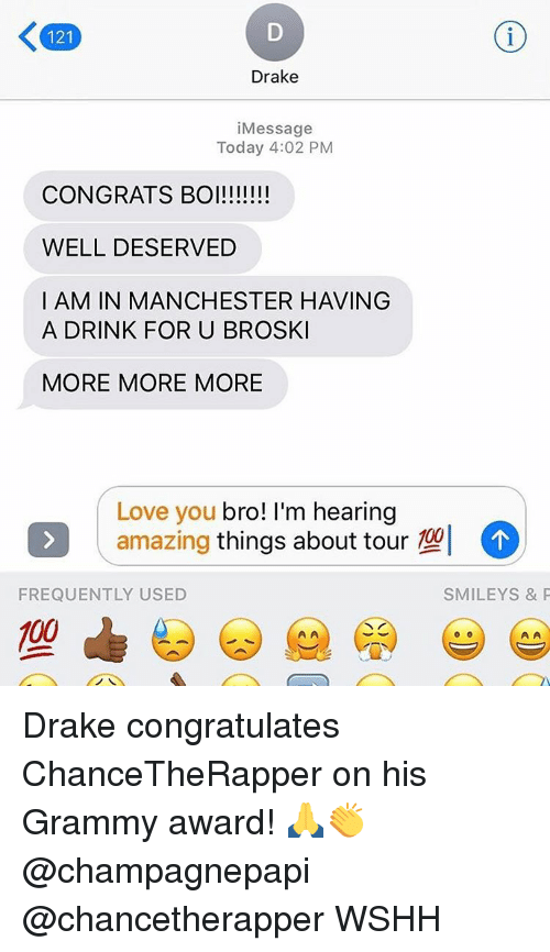 Memes, 🤖, and S&p: 121  Drake  i Message  Today 4:02 PM  CONGRATS BOI!!!!!!!  WELL DESERVED  I AM IN MANCHESTER HAVING  A DRINK FOR U BROSKI  MORE MORE MORE  Love you  bro! I'm hearing  amazing  things about tour  102  FREQUENTLY USED  SMILEY S & P  00 Drake congratulates ChanceTheRapper on his Grammy award! 🙏👏 @champagnepapi @chancetherapper WSHH