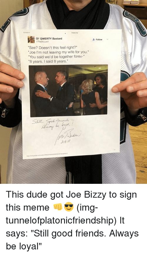 """qwerty: 1214701  OI QWERTY Bastard  Follow  """"See? Doesn't this feel right?""""  """"Joe I'm not leaving my wife for you.  """"You said we'd be together forev-""""  """"8 years. I said 8 years.""""  asis This dude got Joe Bizzy to sign this meme 👊😎 (img-tunnelofplatonicfriendship) It says: """"Still good friends. Always be loyal"""""""