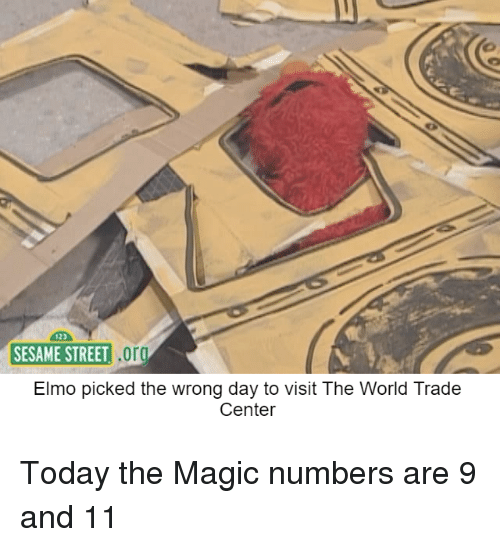 World Trade Center: 123  SESAME STREET O  SESAME STREET  Elmo picked the wrong day to visit The World Trade  Center <p>Today the Magic numbers are 9 and 11</p>