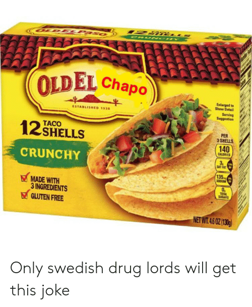 drug lords: 127 u  ORU NOH Y  OUDELPASO  OLDEL Chapo  Enlarged to  Shaw Detail  Sarving  ESTABLISHED 1938  TACO  12 SHELLS  PER  3 SHELLS  140  CALDRIES  CRUNCHY  3  19%  SAT FAT  135  MADE WITH  3 INGREDIENTS  GLUTEN FREE  TOAL  SUCARS  NET WT.46 0Z(130g) Only swedish drug lords will get this joke