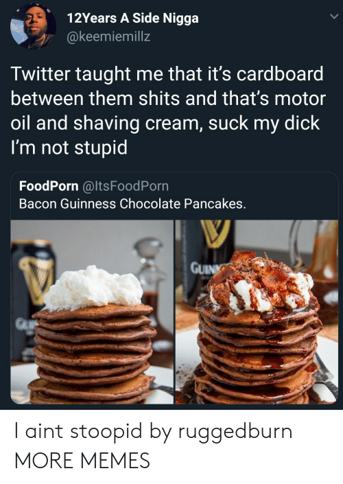 pancakes: 12Years A Side Nigga  @keemiemillz  Twitter taught me that it's cardboard  between them shits and that's motor  oil and shaving cream, suck my dick  I'm not stupid  FoodPorn @ItsFoodPorn  Bacon Guinness Chocolate Pancakes  GUIN I aint stoopid by ruggedburn MORE MEMES