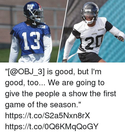 "Memes, Game, and Good: 13  20  JAGUARS ""[@OBJ_3] is good, but I'm good, too... We are going to give the people a show the first game of the season."" https://t.co/S2a5Nxn8rX https://t.co/0Q6KMqQoGY"