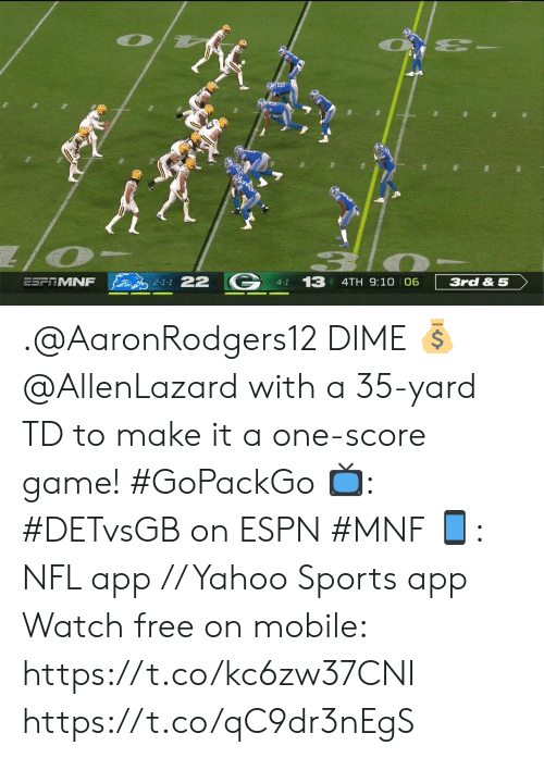 Espn, Memes, and Nfl: 13 4TH 9:10 06  2-1-1 22  ESFTMNF  3rd & 5  4-1 .@AaronRodgers12 DIME 💰   @AllenLazard with a 35-yard TD to make it a one-score game! #GoPackGo   📺: #DETvsGB on ESPN #MNF 📱: NFL app // Yahoo Sports app Watch free on mobile: https://t.co/kc6zw37CNI https://t.co/qC9dr3nEgS
