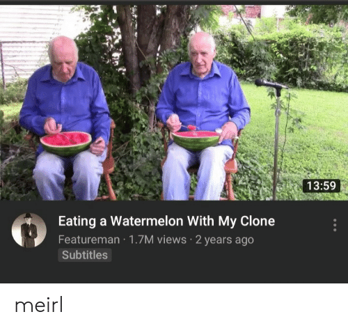 MeIRL, Watermelon, and Eating: 13:59  Eating a Watermelon With My Clone  Featureman 1.7M views 2 years ago  Subtitles meirl