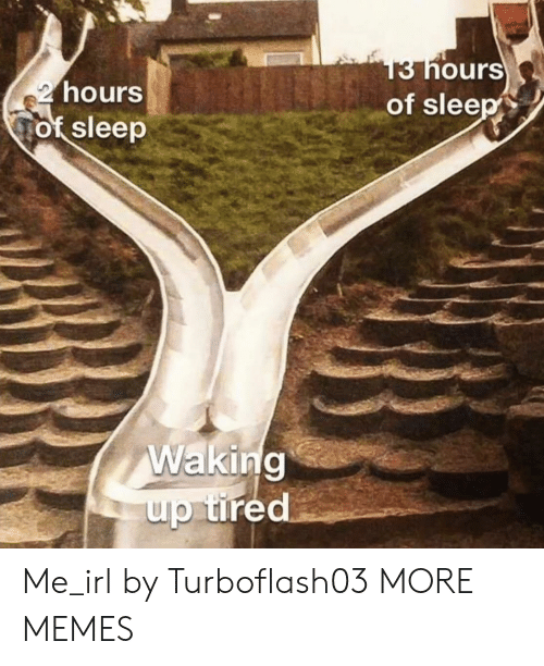 waking up: 13 hours  of sleep  2 hours  of sleep  Waking  up tired Me_irl by Turboflash03 MORE MEMES
