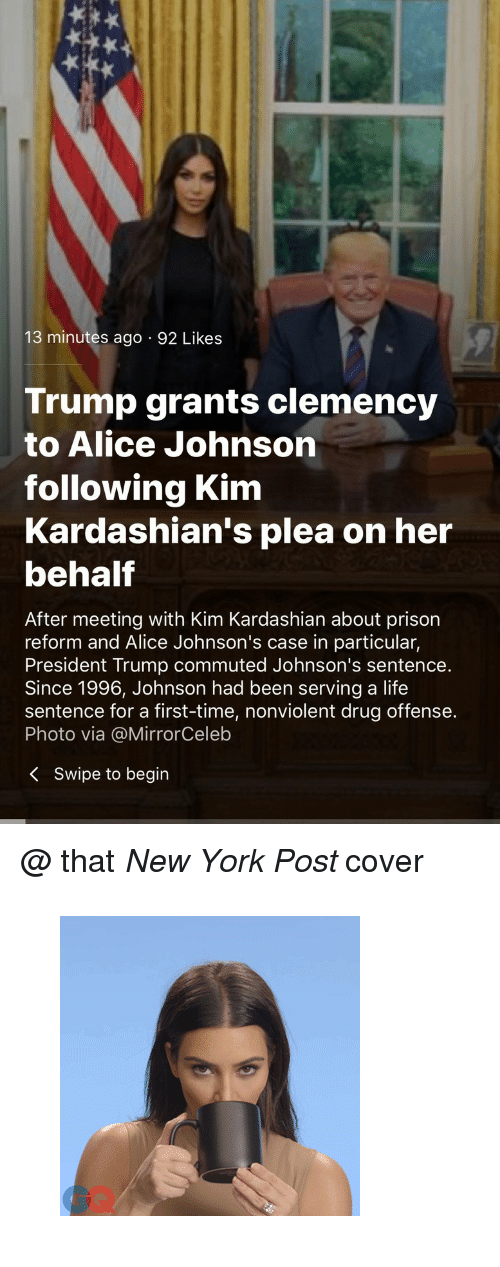 """Gif, Kardashians, and Kim Kardashian: 13 minutes ago 92 Likes  Trump grants clemency  to Alice Johnson  following Kim  Kardashian's plea on her  behalf  After meeting with Kim Kardashian about prison  reform and Alice Johnson's case in particular,  President Trump commuted Johnson's sentence.  Since 1996, Johnson had been serving a life  sentence for a first-time, nonviolent drug offense.  Photo via @MirrorCeleb  K Swipe to begin <p>@ that <i>New York Post </i>cover</p><figure data-orig-width=""""300"""" data-orig-height=""""300"""" class=""""tmblr-full""""><img src=""""https://78.media.tumblr.com/98e812b7fa3a582f368307972101d3bd/tumblr_inline_p9wvt0ILcV1u40pgt_540.gif"""" alt=""""image"""" data-orig-width=""""300"""" data-orig-height=""""300""""/></figure>"""