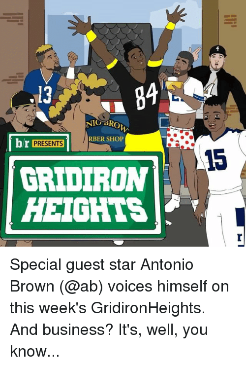 gridiron: .13  NIG SRO  br PRESENTS  1 RBER SHOP  GRIDIRON  HEIGHTS Special guest star Antonio Brown (@ab) voices himself on this week's GridironHeights. And business? It's, well, you know...