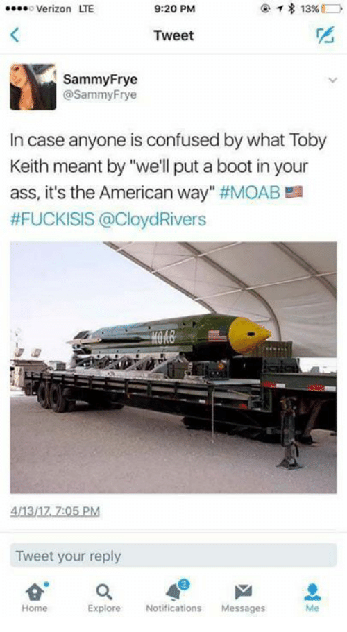 """the american way: 13%  o Verizon ITE  9:20 PM  Tweet  Sammy Frye  @Sammy Frye  In case anyone is confused by what Toby  Keith meant by """"we'll put a boot in your  ass, it's the American way  #MOAB a  #FUCKISIS @CloydRivers  411317 7:05 PM  Tweet your reply  a  Explore  Notifications  Messages  Home"""