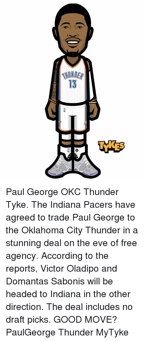 Indiana Pacers, Memes, and Oklahoma City Thunder: 13 Paul George OKC Thunder Tyke. The Indiana Pacers have agreed to trade Paul George to the Oklahoma City Thunder in a stunning deal on the eve of free agency. According to the reports, Victor Oladipo and Domantas Sabonis will be headed to Indiana in the other direction. The deal includes no draft picks. GOOD MOVE? PaulGeorge Thunder MyTyke