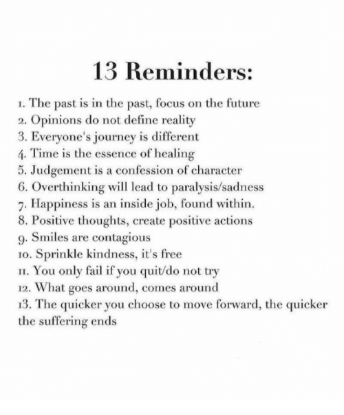 reminders: 13 Reminders:  I. The past is in the past, focus on the future  2. Opinions do not define reality  3. Everyone's journey is different  4. Time is the essence of healing  5. Judgement is a confession of character  6. Overthinking wil lead to paralysis/sadness  7. Happiness is an inside job, found within.  8. Positive thoughts, create positive actions  9. Smiles are contagious  1o. Sprinkle kindness, it's free  II. You only fail if you quit/do not try  12. What goes around, comes around  13. The quicker you choose to move forward, the quicker  the suffering ends