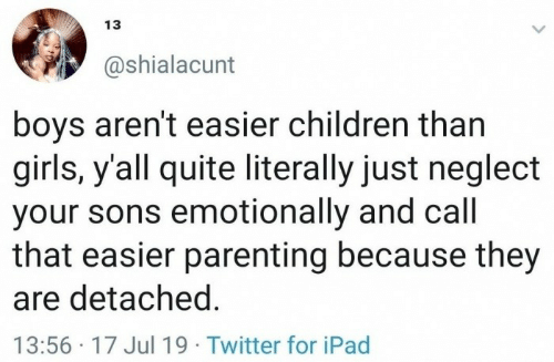 Children, Girls, and Ipad: 13  @shialacunt  boys aren't easier children than  girls, y'all quite literally just neglect  your sons emotionally and call  that easier parenting because they  are detached.  13:56 17 Jul19 Twitter for iPad