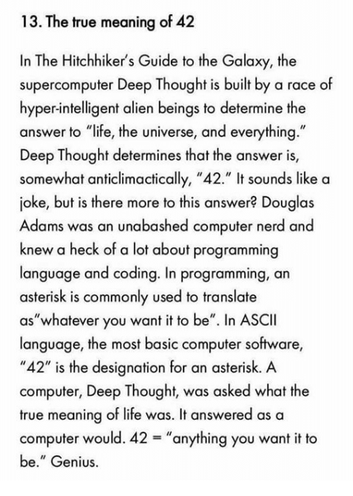 "Deep Thought: 13. The true meaning of 42  In The Hitchhiker's Guide to the Galaxy, the  supercomputer Deep Thought is built by a race of  hyper-intelligent alien beings to determine the  answer to ""life, the universe, and everything  Deep Thought determines that the answer is,  somewhat anticlimactically, ""42."" It sounds like a  joke, but is there more to this answer? Douglas  Adams was an unabashed computer nerd and  knew a heck of a lot about programming  language and coding. In programming, an  asterisk is commonly used to translate  as ""whatever you want it to be"". In ASCII  language, the most basic computer software,  ""42"" is the designation for an asterisk. A  computer, Deep Thought, was asked what the  true meaning of life was. It answered as a  computer would. 42 anything you want it to  be."" Genius."