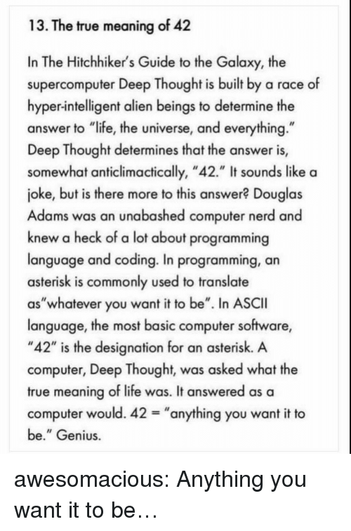 "Life, Nerd, and True: 13. The true meaning of 42  In The Hitchhiker's Guide to the Galaxy, the  supercomputer Deep Thought is built by a race of  hyper-intelligent alien beings to determine the  answer to ""life, the universe, and everything  Deep Thought determines that the answer is,  somewhat anticlimactically, ""42."" It sounds like a  joke, but is there more to this answer? Douglas  Adams was an unabashed computer nerd and  knew a heck of a lot about programming  language and coding. In programming, an  asterisk is commonly used to translate  as""whatever you want it to be"". In ASCII  language, the most basic computer software,  ""42"" is the designation for an asterisk. A  computer, Deep Thought, was asked what the  true meaning of life was. It answered as a  computer would. 42-""anything you want it to  be."" Genius awesomacious:  Anything you want it to be…"