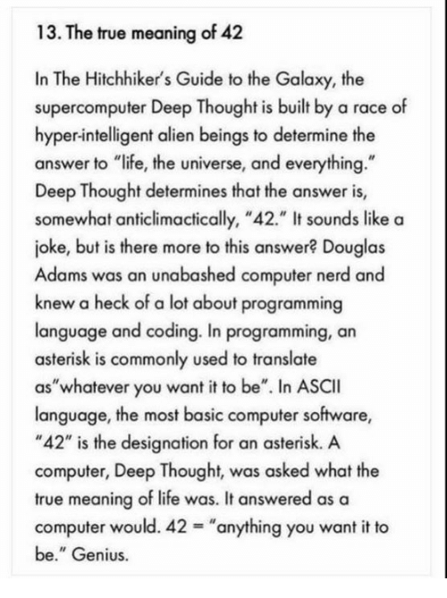 "Life, Nerd, and True: 13. The true meaning of 42  In The Hitchhiker's Guide to the Galaxy, the  supercomputer Deep Thought is built by a race of  hyper-intelligent alien beings to determine the  answer to ""life, the universe, and everything.""  Deep Thought determines that the answer is,  somewhat anticlimactically, ""42."" It sounds like a  joke, but is there more to this answer? Douglas  Adams was an unabashed computer nerd and  knew a heck of a lot about programming  language and coding. In programming, an  asterisk is commonly used to translate  as""whatever you want it to be"". In ASCII  language, the most basic computer software,  ""42"" is the designation for an asterisk. A  computer, Deep Thought, was asked what the  true meaning of life was. It answered as a  computer would. 42 ""anything you want it to  be."" Genius."
