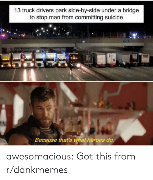 R Dankmemes: 13 truck drivers park side-by-side under a bridge  to stop man from committing suicide  Because that's what heroes do. awesomacious:  Got this from r/dankmemes