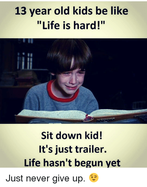 """Memes, 13 Year Old, and 🤖: 13 year old kids be like  """"Life is hard!""""  Sit down kid!  It's just trailer.  Life hasn't begun yet Just never give up. 😉"""